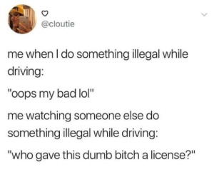 """Bad, Bitch, and Dank: @cloutie  me when I do something illegal while  driving:  """"oops my bad lol""""  me watching someone else do  something illegal while driving:  """"who gave this dumb bitch a license?"""" Meirl by imarsh649 MORE MEMES"""