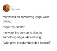 "Bad, Bitch, and Dank: @cloutie  me when l do something illegal while  driving:  ""oops my bad lol""  me watching someone else do  something illegal while driving:  ""who gave this dumb bitch a license?"" No one is above the law, except me."