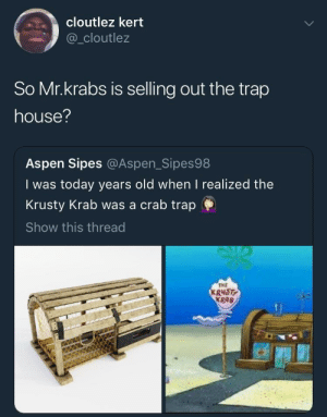 Money, Mr. Krabs, and Trap: cloutlez kert  @_cloutlez  So Mr.krabs is selling out the trap  house?  Aspen Sipes @Aspen_Sipes98  I was today years old when I realized the  Krusty Krab was a crab trap  Show this thread  TME  KRNST  KRAB No wonder Mr. Krabs stay counting his money