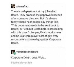 """Corporate Death: clovenfrau  There is a department at my job called  Death. They process the paperwork needed  after someone dies, etc. But it's always  funny when I hear people say things like,  This document needs to be sent back to  Death,"""" or """"Consult Death before proceeding  with this case."""" Like yes, Death works here  and he is a team player sort of guy. Very  resourceful and a real go-getter. Corporate  Death.  velvetlaceandscars  Corporate Death. Just. Wow....  Source: clovenfrau Corporate Death"""