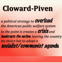 Cloward - Piven Look it up.... Learn.... Educate others.... UncleSamsMisguidedChildren clowardpiven educate communism: Cloward-Piven  a political strategy to oVerload  the American public welfare system  to the point it creates a Cr1SISand  bankrupts the nation leaving the country  no choice but to adopt a  socialist/communist agenda Cloward - Piven Look it up.... Learn.... Educate others.... UncleSamsMisguidedChildren clowardpiven educate communism