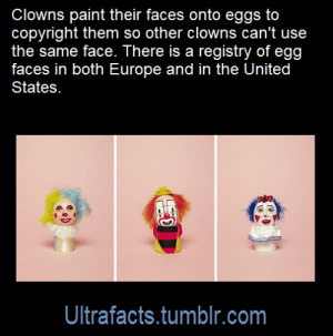Click, Facts, and Fucking: Clowns paint their faces onto eggs to  copyright them so other clowns can't use  the same face. There is a registry of egg  faces in both Europe and in the United  States.  Ultrafacts.tumblr.com starsshinedarkly77: ultrafacts:   Source: [x] Click HERE for more facts!   I beg your fucking pardon
