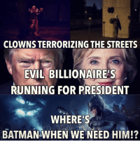 president: CLOWNS TERRORIZING THE STREETS  EVIL BILLIONAIRE!S  RUNNING FOR PRESIDENT  WHERE'S  BATMAN WHEN WE NEED HIM!?