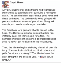 "America, Bad, and Confused: Cloyd Rivers  A Priest, a Democrat, and a Marine find themselves  surrounded by cannibals after surviving a helicopter  crash. The cannibal chief says ""I have good news and  I have bad news. The bad news is we're going to kill  you and make canoes out of your skins. The good  news is you can choose how you want die.  The Priest ask for a gun and shoots himself in the  head. The Democrat asks for poison that kills him  instantly. Last, the Marine asks for a fork. The  cannibal chief gives the Marine a confused look and  asks, ""a fork?"" But he gives him the fork anyway.  Then, the Marine begins stabbing himself all over his  body. The cannibal chief looks at him in shock and  yells, ""what are you doing!?"" The Marine looks the  chief straight in the eye and yells, ""F &CK YOUR  CANOE."" merica america usa marines cannibal"