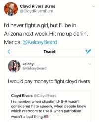 usa merica america: Cloyd Rivers Burns  @CloydRiversBurn  I'd never fight a girl, but I'll be in  Arizona next week. Hit me up darlin  Merica.@KelceyBeard  Tweet  kelcey  @KelceyBeard  I would pay money to fight cloyd rivers  Cloyd Rivers @CloydRivers  I remember when chantin' U-S-A wasn't  considered hate speech, when people knew  which restroom to use & when patriotism  wasn't a bad thing. usa merica america