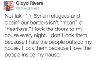 """Syrian Refugee: Cloyd Rivers  @Cloyd Rivers  Not takin' in Syrian refugees and  closin' our borders isn't """"mean"""" or  """"heartless."""" I lock the doors to my  house every night. don't lock them  because hate the people outside my  house. I lock them because I love the  people inside my house."""