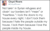 """Merica.: Cloyd Rivers  @Cloyd Rivers  Not takin' in Syrian refugees and  closin' our borders isn't """"mean"""" or  """"heartless."""" l lock the doors to my  house every night. don't lock them  because I hate the people outside my  house. I lock them because I love the  people inside my house. Merica."""
