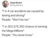 "Driving, Funny, and Texting: Cloyd Rivers  @CloydRivers  *1 in 4 car accidents are caused by  texting and driving*  People: ""Won't be me.""  *1 in 302,575,350 chance of winning  the Mega Millions*  People: ""You never know."" Damn that's deep"