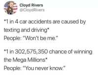 "Cloyd Rivers: Cloyd Rivers  @CloydRivers  *1 in 4 car accidents are caused by  texting and driving*  People: ""Won't be me.""  *1 in 302,575,350 chance of winning  the Mega Millions*  People: ""You never know."""