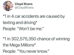 "He isnt wrong: Cloyd Rivers  @CloydRivers  *1 in 4 car accidents are caused by  texting and driving*  People: ""Won't be me.""  *1 in 302,575,350 chance of winning  the Mega Millions*  People: ""You never know."" He isnt wrong"