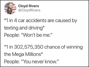 "What are the odds really, though? via /r/memes https://ift.tt/2JfzVcv: Cloyd Rivers  @CloydRivers  *1 in 4 car accidents are caused by  texting and driving*  People: ""Won't be me.""  *1 in 302,575,350 chance of winning  the Mega Millions*  People: ""You ne  ver know. What are the odds really, though? via /r/memes https://ift.tt/2JfzVcv"