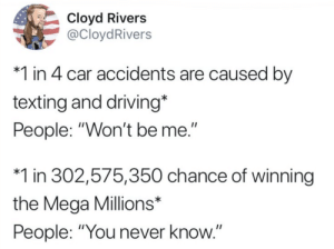 "You never know: Cloyd Rivers  @CloydRivers  *1 in 4 car accidents are caused by  texting and driving*  People: ""Won't be me.""  *1 in 302,575,350 chance of winning  the Mega Millions*  People: ""You never know You never know"