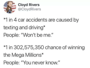"meirl by RyanLJJ2 MORE MEMES: Cloyd Rivers  @CloydRivers  *1 in 4 car accidents are caused by  texting and driving*  People: ""Won't be me.""  *1 in 302,575,350 chance of winning  the Mega Millions*  People: ""You never know."" meirl by RyanLJJ2 MORE MEMES"
