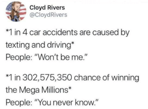 "Accidents: Cloyd Rivers  @CloydRivers  *1 in 4 car accidents are caused by  texting and driving*  People: ""Won't be me.""  *1 in 302,575,350 chance of winning  the Mega Millions*  People: ""You never know."""