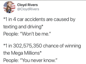 "oh yeah honey i crashed the car: Cloyd Rivers  @CloydRivers  1 in 4 car accidents are caused by  texting and driving*  People: ""Won't be me.""  1 in 302,575,350 chance of winning  the Mega Millions*  People: ""You never know.""  II oh yeah honey i crashed the car"