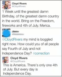 merica america usa independenceday 4thOfJuly independence fireworks: Cloyd Rivers  @CloydRivers  1 Week until the greatest damn  Birthday, of the greatest damn country  in the world. Bring on the Freedom,  fireworks and 4th of July. Merica.  @CloydRivers my mind is boggled  right now. How could you of all people  say Fourth of July and not  Independence Day? #correction  Cloyd Rivers  CloydRivers  This is America. There's only one 4th  of July. But every day is  Independence Day. merica america usa independenceday 4thOfJuly independence fireworks