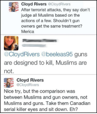 RT @CloydRivers: Merica.: Cloyd Rivers @CloydRivers  After terrorist attacks, they say don't  judge all Muslims based on the  actions of a few. Shouldn't gun  owners get the same treatment?  Merica  @CloydRivers @beeleas95 guns  are designed to kill, Muslims are  not.  Cloyd Rivers  @Cloyd Rivers  Nice try, but the comparison was  between Muslims and gun owners, not  Muslims and guns. Take them Canadian  serial killer eyes and sit down. Eh? RT @CloydRivers: Merica.