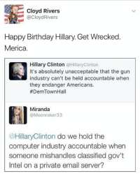 merica america usa happybirthday hillary hillno: Cloyd Rivers  @CloydRivers  Happy Birthday Hillary. Get Wrecked  Merica  Hillary Clinton @HillaryClinton  It's absolutely unacceptable that the gurn  industry can't be held accountable when  they endanger Americans.  #DemTownHall  Miranda  @Moonraker33  @HillaryClinton do we hold the  computer industry accountable when  someone mishandles classified gov't  Intel on a private email server? merica america usa happybirthday hillary hillno