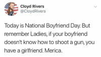 Memes, How To, and Today: Cloyd Rivers  @CloydRivers  Today is National Boyfriend Day. But  remember Ladies, if your boyfriend  doesn't know how to shoot a gun, you  have a girlfriend. Merica Ijs.