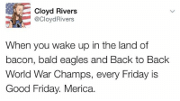 Back to Back, Philadelphia Eagles, and Easter: Cloyd Rivers  @CloydRivers  When you wake up in the land of  bacon, bald eagles and Back to Back  World War Champs, every Friday is  Good Friday. Merica merica easter goodfriday friday worldwarchamps bacon