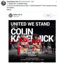 "merica america usa football kaepernick standyourassup: Cloyd Rivers Pics @CloydRiversPics 38m  1. ""Kaepernick"" is spelled wrong.  2. Do you not see the irony in sayin ""United We Stand?"" This is all about his ass  not standin'.  Merica.  Spike Lee  @SpikeLee  Follow  UNITED WE STAND  Rally for  COLIN  KAICK  WEDNESDAY  AUGUST 23A 2017  5:00PM  NFL HEADQUARTERS  345 PARK AVENUE, NEW YORK, NY 10154 merica america usa football kaepernick standyourassup"