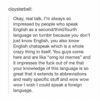 """Tumblr, English, and Knowledge: cloysterbell:  Okay, real talk, l'm always so  impressed by people who speak  English as a second/third/fourth  language on tumblr because you don't  just know English, you also know  English chatspeak which is a whole  crazy thing in itself. You guys come  here and are like """"omg lol memes"""" and  it impresses the fuck out of me that  your knowledge of this language is so  great that it extends to abbreviations  and really specific stuff and wow wow  wow l wish I could speak a foreign  language. hi so i wanted to say that not all stories are true and also dm me or comment a good paragraph to motivate me to get out of bed or i'm dead. thnx"""