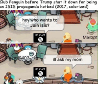 club penguin: Club Penguin before Trump shut it down for being  an ISIS propaganda hotbed (2017, colorized)  hey who wants to  Join isis?  Minty 1  ill ask my mom