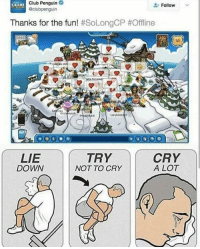 "<p>Rip via /r/memes <a href=""http://ift.tt/2oc0Td1"">http://ift.tt/2oc0Td1</a></p>: Club Penguin  @clubpenguin  Follow  Thanks for the fun! #SoLongCP #Offline  new  Orz  LIE  DOWN  TRY  NOT TO CRY  CRY  A LOT <p>Rip via /r/memes <a href=""http://ift.tt/2oc0Td1"">http://ift.tt/2oc0Td1</a></p>"