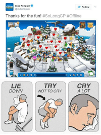 RT @FunnyVideoGame: Pour one out for all the dead penguins y'all: Club Penguin  Follow  @clubpenguin  Thanks for the fun!  #SoLongCP #Offline  NEWS  wman di  b G  M chael  Ozzi  ph  Larylobste2  MAPY   LIE  DOWN  TRY  NOT TO CRY  CRY  A LOT RT @FunnyVideoGame: Pour one out for all the dead penguins y'all