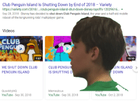 Club, Disney, and Videos: Club Penguin Island Is Shutting Down by End of 2018 Variety  https://variety.com/2018/.../club-penguin-island-shut-down-disney-layoffs-12029616...  Sep 28, 2018-Disney has decided to shut down Club Penguin Island, the year-and-a-half-old mobile  reboot of the longrunning kids' multiplayer game.  Videos  CLUB  ENG  7:57  10:10  WE SHUT DOWN CLUB  PENGUIN ISLAND  CLUB PENGU  IS SHUTTING D  IN ISLAND  DOWN  QuackityHQ  YouTube-Sep 30, 2018  Memeulous  YouTube-Sep 30, 2018  YouTube - Oct 2, 2018