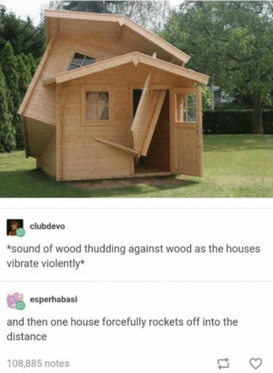 Bethesda Sheds: clubdevo  *sound of wood thudding against wood as the houses  vibrate violently*  esperhabasi  and then one house forcefully rockets off into the  distance  108,885 notes Bethesda Sheds