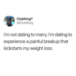 Okeyyyy: ClubKing®  @ClubKing  i'm not dating to marry. i'm dating to  experience a painful breakup that  kickstarts my weight loss. Okeyyyy