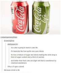 Dank, 🤖, and Coke: clubpenguinse  mes  browningtons  darklys  tre  So Coke is going to launch Coke life.  It's basically like how sprite now uses stevia.  its now a mixture of sugar and stevia making the drink drop a  third of sugar content and a third of calories.  alot better than that coke zero/light shit that is sweetened by  chemical sweeteners  Why is it ogre colored  Because shrek is life Buy now!