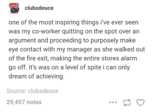 Fire, Petty, and Alarm: clubsdeuce  one of the most inspiring things i've ever seen  was my co-worker quitting on the spot over an  argument and proceeding to purposely make  eye contact with my manager as she walked out  of the fire exit, making the entire stores alarm  go off. it's was on a level of spite i can only  dream of achieving  Source: clubsdeuce  29,457 notes Petty