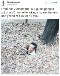 Dank, Pop, and Scare: Clue Heywood  Follow  @ClueHeywood  From our Vietnam trip: our guide popped  out of a VC tunnel to jokingly scare the vets.  Dad yelled at him for 10 min Absolute madman