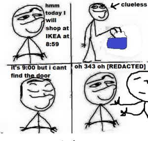 the store is now closed: clueless  hmm  today I  will  shop at  IKEA at  8:59  h 343 oh [REDACTED]  it's 9:00 but i cantt o  find the door the store is now closed