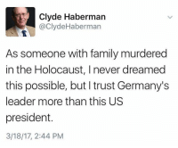 Family, Holocaust, and Never: Clyde Haberman  Clyde Haberman  As someone with family murdered  in the Holocaust, l never dreamed  this possible, but I trust Germany's  leader more than this US  president.  3/18/17, 2:44 PM