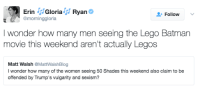 Memes, 🤖, and Lego Batman: CM Erin  J Gloria  Ryan  Follow  @morning gloria  I wonder how many men seeing the Lego Batman  movie this weekend aren't actually Legos  Matt Walsh  @MattWalshBlog  I wonder how many of the women seeing 50 Shades this weekend also claim to be  offended by Trump's vulgarity and sexism?