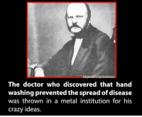 Memes, 🤖, and The Doctors: Cmagesourcewww.got2betruecom  The doctor who discovered that hand  washing prevented the spread of disease  was thrown in a metal institution for his  crazy ideas.