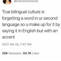 Memes, True, and Word: Cmairanotmaria2  True bilingual culture is  forgetting a word in ur second  language so u make up for it by  saying it in English but with an  accent  2017-09-25, 7:47 PM  25K Retweets 44.7K Likes This! Or not saying it all because you forget it in all languages. 😐🙃 multilingual bilingual thestruggle