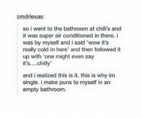 Chilis, Memes, and Puns: cmdrlexas:  so i went to the bathroom at chili's and  it was super air conditioned in there. i  was by myself and i said 'wow it's  really cold in here' and then followed it  up with 'one might even say  it's....chilly  and i realized this is it. this is why im  single. i make puns to myself in an  empty bathroom. chilly https://t.co/tRf7mSfFK4