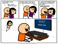 Insertions: C'MON BABE, LEMME  STICK IT IN.  PLEASE, LEMME JUST SLIP IT  IN, JUST FOR A LITTLE WHILE  OKAY, YES, SOUNDS GOOD.  JUST GIVE ME A SECOND TO  UGH, I DON'T  REALLY FEEL LIKE..  SIGHGET READY.  Far Out 4  INSERT DISK  Cyanide and Happiness © Explosm.net