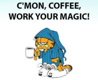 Youre Magical: C'MON, COFFEE,  WORK YOUR MAGIC!