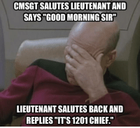 Good Morning, Good, and Military: CMSGTSALUTESLIEUTENANTAND  SAYS GOOD MORNING SIR  LIEUTENANTSALUTESBACKAND  REPLIES ITS 1201CHIEF.