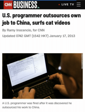 Living the good life: CN BUSINESS  LIVE TV  U.S. programmer outsources own  job to China, surfs cat videos  By Ramy Inocencio, for CNN  Updated 0742 GMT (1542 HKT) January 17, 2013  w  e i r  sannann  AU.S. programmer was fired after it was discovered he  outsourced his work to China.  ADAK BERRYGETN D Living the good life