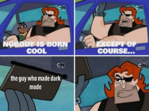 True: CN  CN  COO  NOBODY IS BORN  COOL  EXCEPT OF  COURSE...  CN  CN  the guy who made dark  mode True