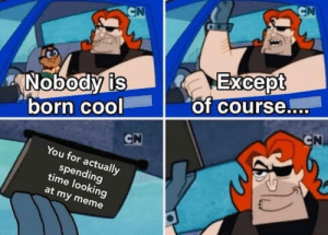 Dank, Meme, and Memes: CN  CN  Except  of course..  Nobody is  born cool  CN  CN  You for actually  spending  time looking  at my meme That's you and y'all know it! by xluzix MORE MEMES