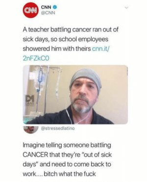 "Imagine getting fired during a surgery: CN  CNN  @CNN  A teacher battling cancer ran out of  sick days, so school employees  showered him with theirs cnn.it/  2nFZkCO  @stressedlatino  Imagine telling someone battling  CANCER that they're ""out of sick  days"" and need to come back to  work.... bitch what the fuck Imagine getting fired during a surgery"