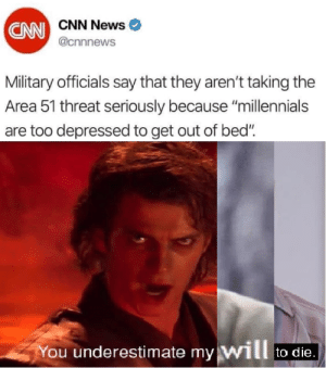 "cnn.com, News, and Millennials: CN CNN News  @cnnnews  Military officials say that they aren't taking the  Area 51 threat seriously because ""millennials  too depressed to get out of bed""  You underestimate my will  to die Is this a personal attack or something?"