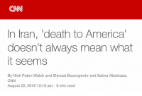 America, cnn.com, and Memes: CN  In Iran, 'death to America  doesn't always mean what  it seems  By Nick Paton Walsh and Shirzad Bozorgmehr and Salma Abdelaziz,  CNN  August 22, 2018 12:16 am 6 min read (CS) CNN just posted this.